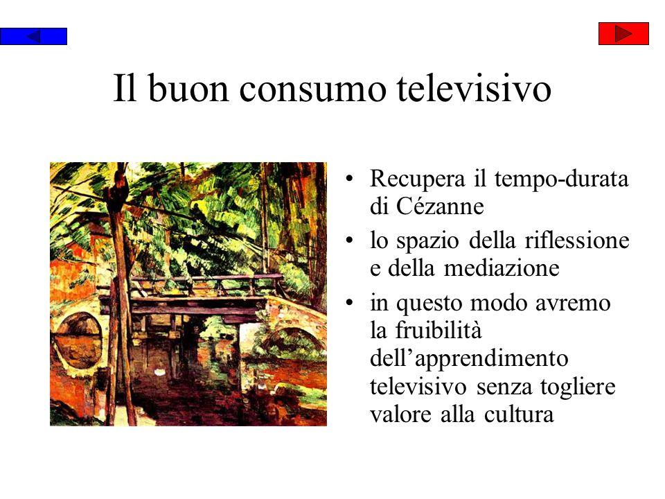 Il buon consumo televisivo Recupera il tempo-durata di Cézanne lo spazio della riflessione e della mediazione in questo modo avremo la fruibilità dellapprendimento televisivo senza togliere valore alla cultura