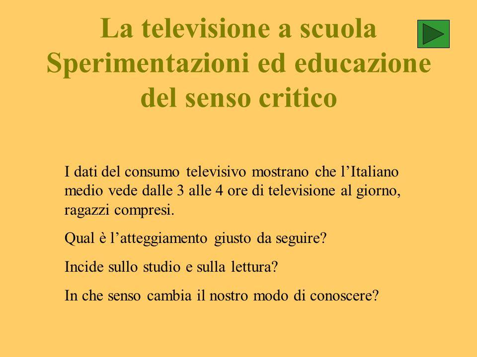 La televisione a scuola Sperimentazioni ed educazione del senso critico I dati del consumo televisivo mostrano che lItaliano medio vede dalle 3 alle 4 ore di televisione al giorno, ragazzi compresi.