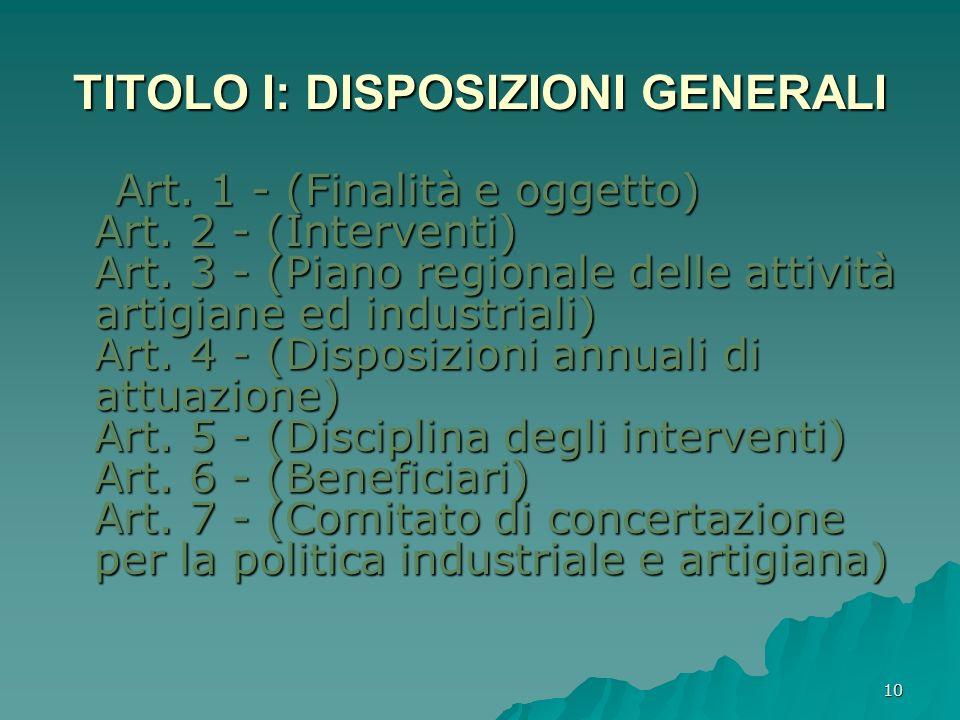 10 TITOLO I: DISPOSIZIONI GENERALI Art. 1 - (Finalità e oggetto) Art. 2 - (Interventi) Art. 3 - (Piano regionale delle attività artigiane ed industria