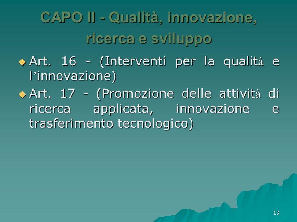 13 CAPO II - Qualità, innovazione, ricerca e sviluppo Art. 16 - (Interventi per la qualit à e l innovazione) Art. 16 - (Interventi per la qualit à e l