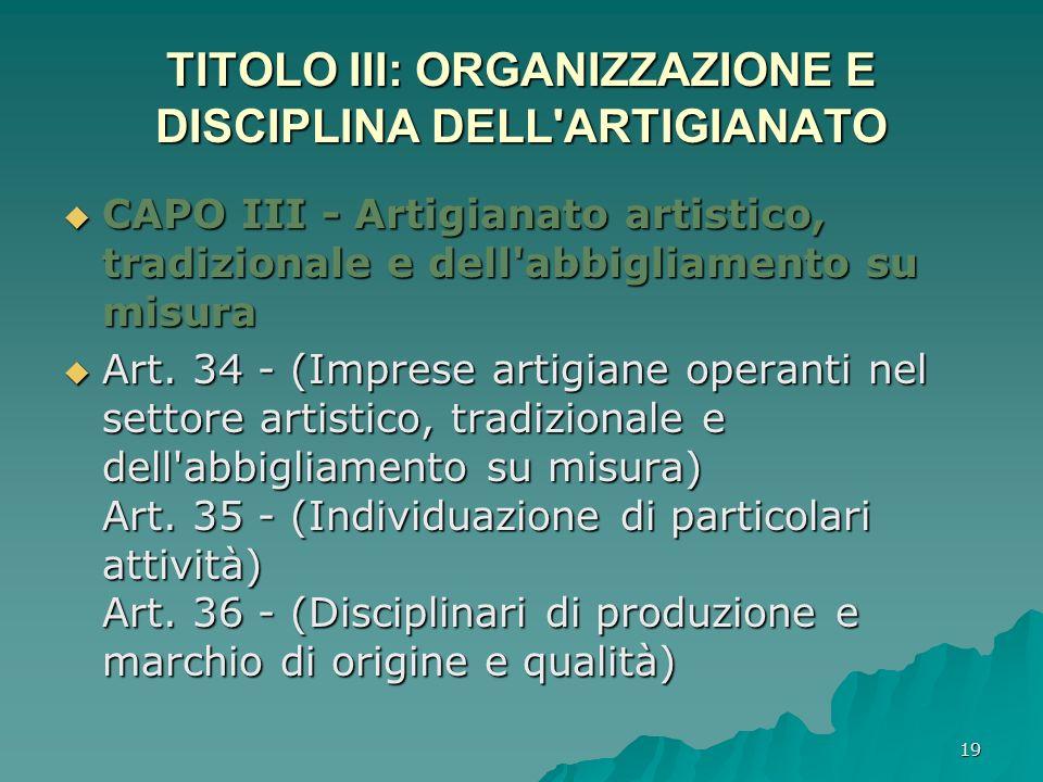 19 TITOLO III: ORGANIZZAZIONE E DISCIPLINA DELL'ARTIGIANATO CAPO III - Artigianato artistico, tradizionale e dell'abbigliamento su misura CAPO III - A