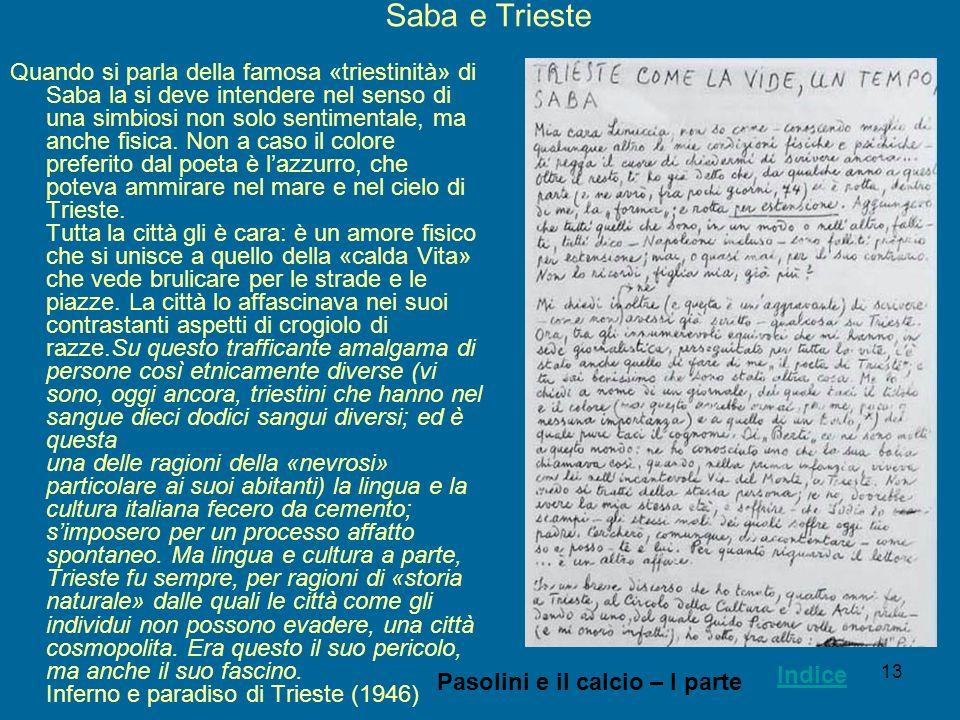 13 Saba e Trieste Quando si parla della famosa «triestinità» di Saba la si deve intendere nel senso di una simbiosi non solo sentimentale, ma anche fi