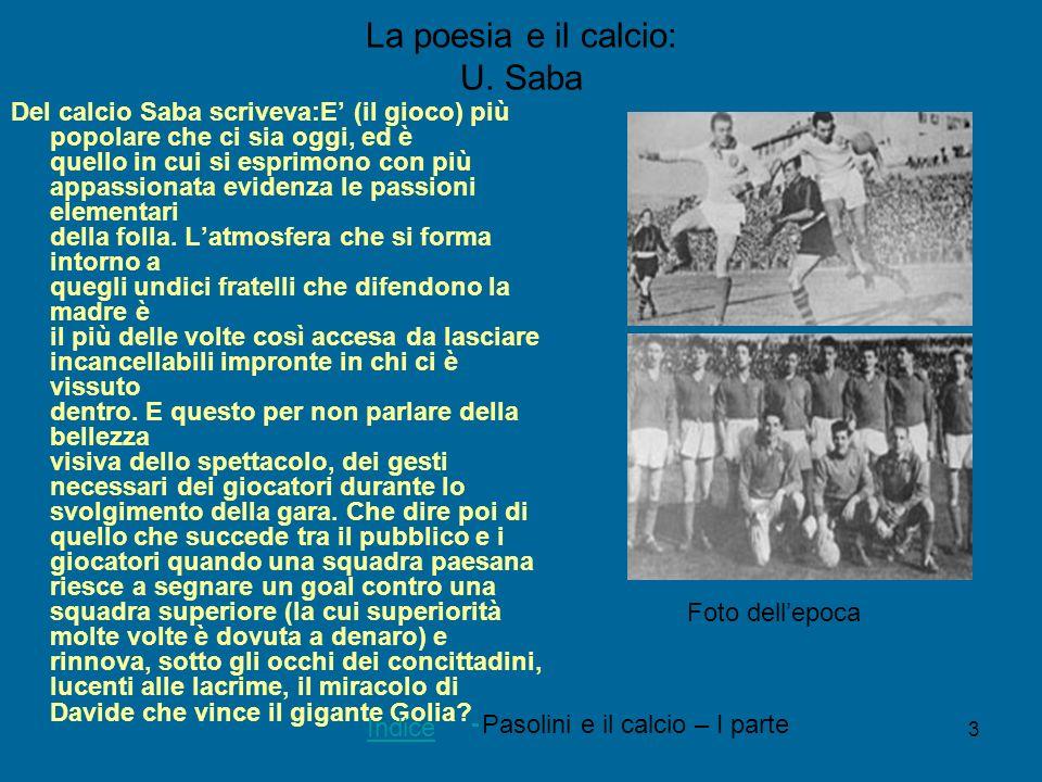 3 La poesia e il calcio: U. Saba Del calcio Saba scriveva:E (il gioco) più popolare che ci sia oggi, ed è quello in cui si esprimono con più appassion
