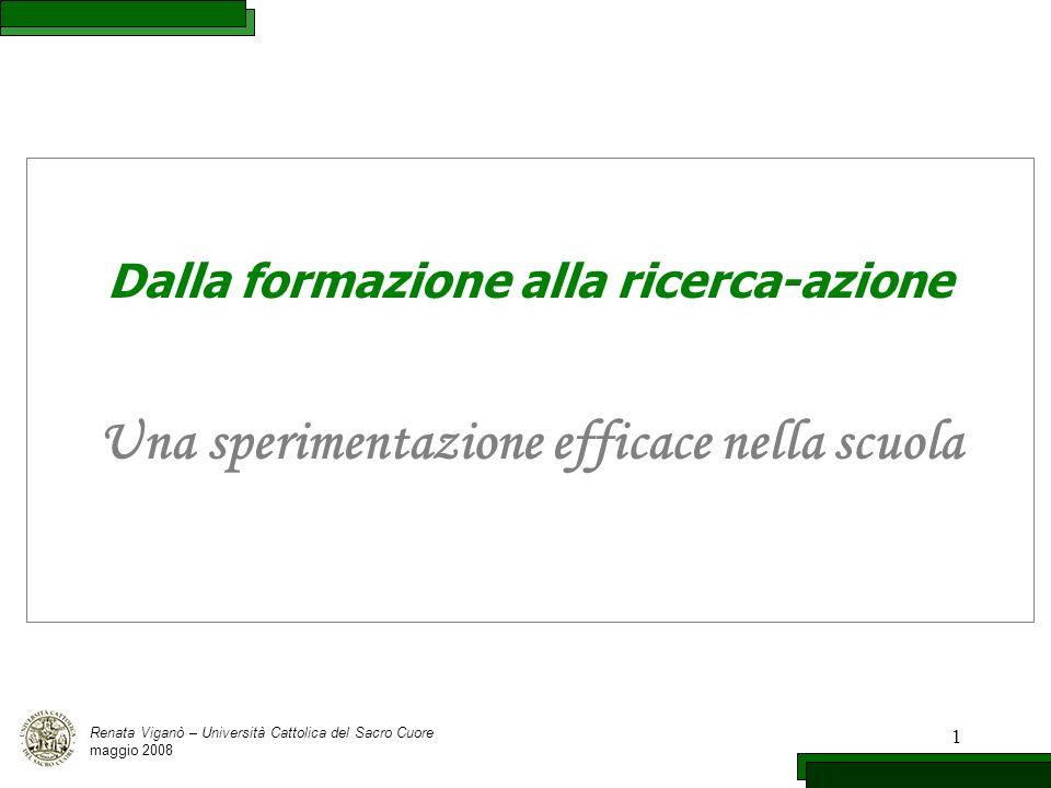 1 Dalla formazione alla ricerca-azione Una sperimentazione efficace nella scuola Renata Viganò – Università Cattolica del Sacro Cuore maggio 2008