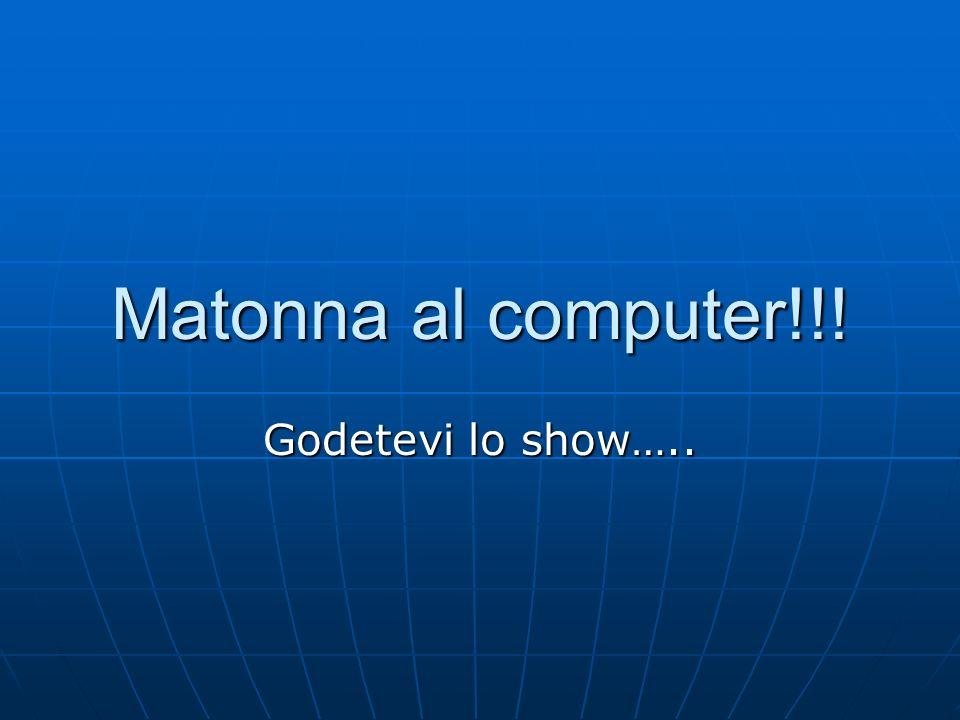 Matonna al computer!!! Godetevi lo show…..