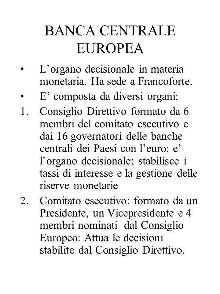 BANCA CENTRALE EUROPEA Lorgano decisionale in materia monetaria. Ha sede a Francoforte. E composta da diversi organi: 1.Consiglio Direttivo formato da