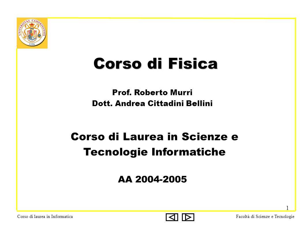 Corso di laurea in InformaticaFacoltà di Scienze e Tecnologie 1 Corso di Fisica Corso di Fisica Prof. Roberto Murri Dott. Andrea Cittadini Bellini AA