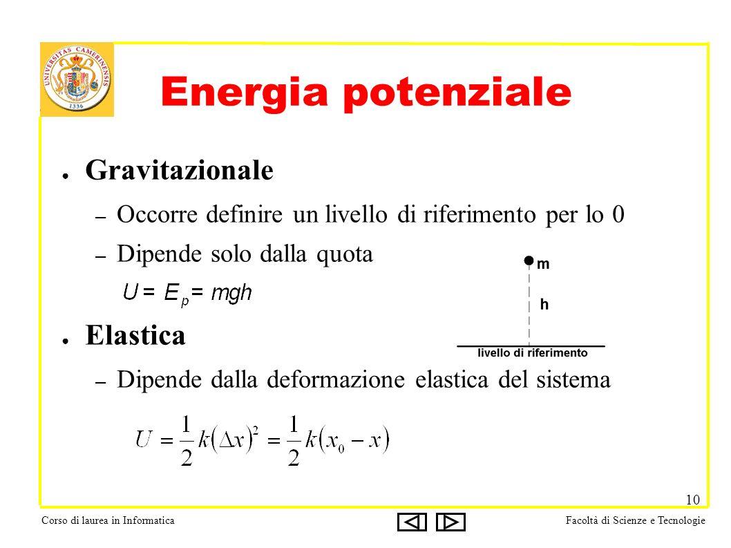 Corso di laurea in InformaticaFacoltà di Scienze e Tecnologie 10 Energia potenziale Gravitazionale – Occorre definire un livello di riferimento per lo 0 – Dipende solo dalla quota Elastica – Dipende dalla deformazione elastica del sistema