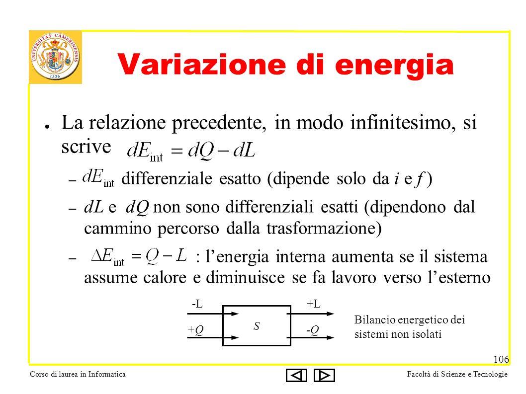 Corso di laurea in InformaticaFacoltà di Scienze e Tecnologie 106 Variazione di energia La relazione precedente, in modo infinitesimo, si scrive – differenziale esatto (dipende solo da i e f ) – dL e dQ non sono differenziali esatti (dipendono dal cammino percorso dalla trasformazione) – : lenergia interna aumenta se il sistema assume calore e diminuisce se fa lavoro verso lesterno S -L+L +Q-Q Bilancio energetico dei sistemi non isolati
