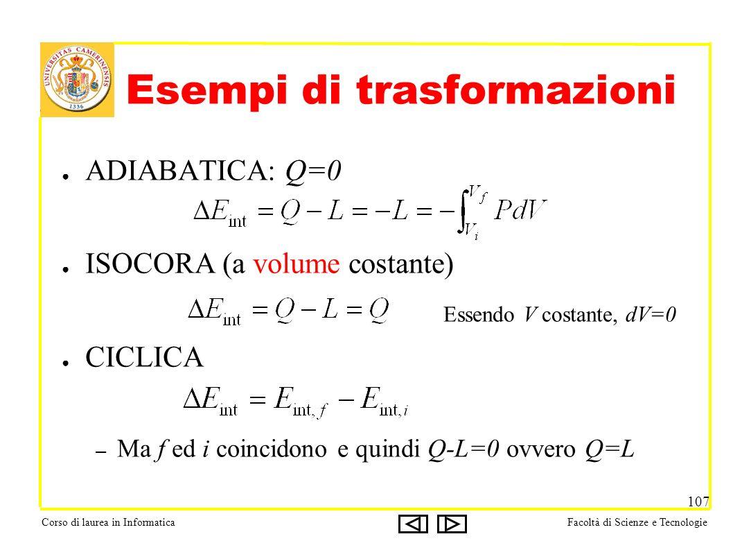 Corso di laurea in InformaticaFacoltà di Scienze e Tecnologie 107 Esempi di trasformazioni ADIABATICA: Q=0 ISOCORA (a volume costante) CICLICA – Ma f ed i coincidono e quindi Q-L=0 ovvero Q=L Essendo V costante, dV=0