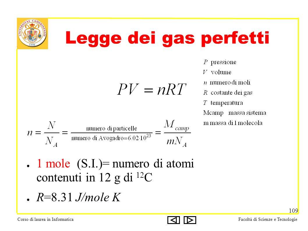 Corso di laurea in InformaticaFacoltà di Scienze e Tecnologie 109 Legge dei gas perfetti 1 mole (S.I.)= numero di atomi contenuti in 12 g di 12 C R=8.31 J/mole K