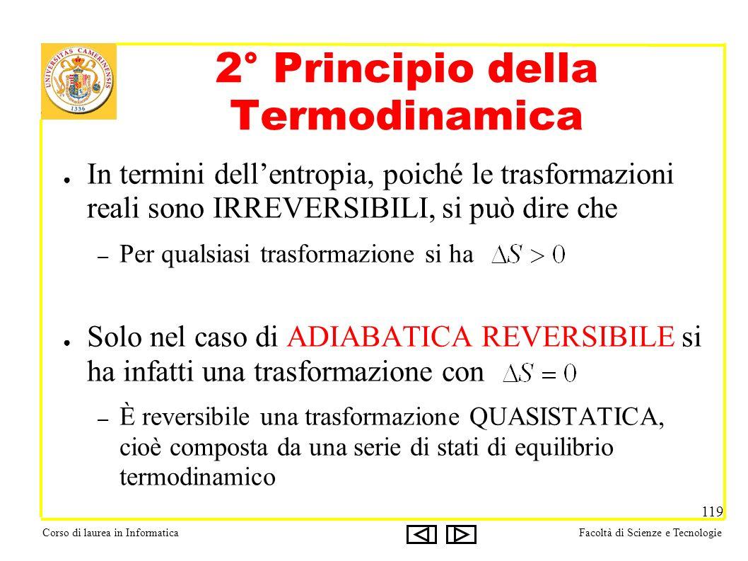 Corso di laurea in InformaticaFacoltà di Scienze e Tecnologie 119 In termini dellentropia, poiché le trasformazioni reali sono IRREVERSIBILI, si può dire che – Per qualsiasi trasformazione si ha Solo nel caso di ADIABATICA REVERSIBILE si ha infatti una trasformazione con – È reversibile una trasformazione QUASISTATICA, cioè composta da una serie di stati di equilibrio termodinamico 2° Principio della Termodinamica