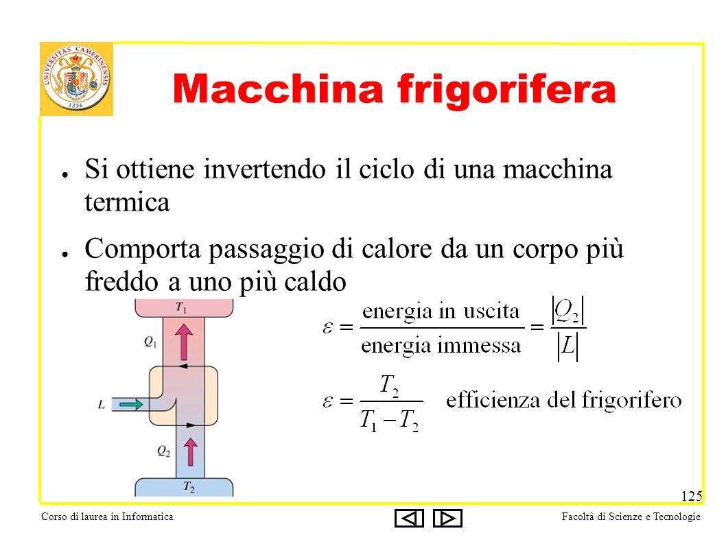 Corso di laurea in InformaticaFacoltà di Scienze e Tecnologie 125 Macchina frigorifera Si ottiene invertendo il ciclo di una macchina termica Comporta passaggio di calore da un corpo più freddo a uno più caldo