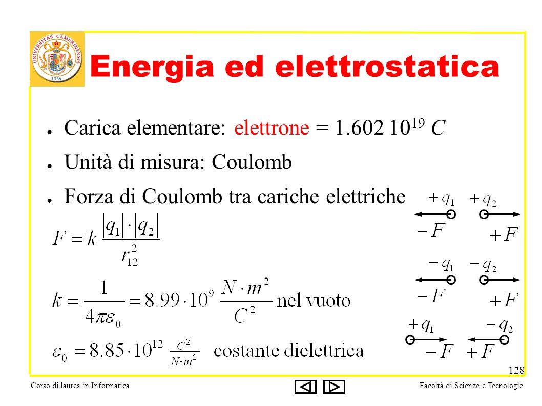 Corso di laurea in InformaticaFacoltà di Scienze e Tecnologie 128 Energia ed elettrostatica Carica elementare: elettrone = 1.602 10 19 C Unità di misura: Coulomb Forza di Coulomb tra cariche elettriche
