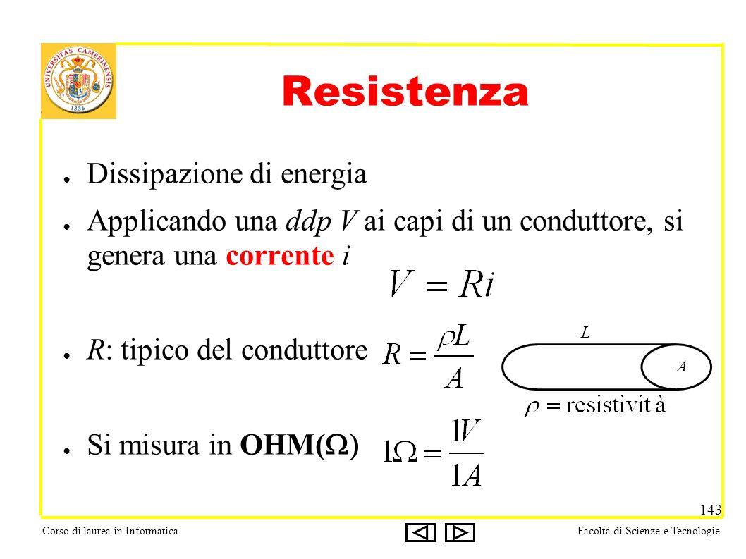Corso di laurea in InformaticaFacoltà di Scienze e Tecnologie 143 Resistenza Dissipazione di energia Applicando una ddp V ai capi di un conduttore, si genera una corrente i R: tipico del conduttore Si misura in OHM( A L