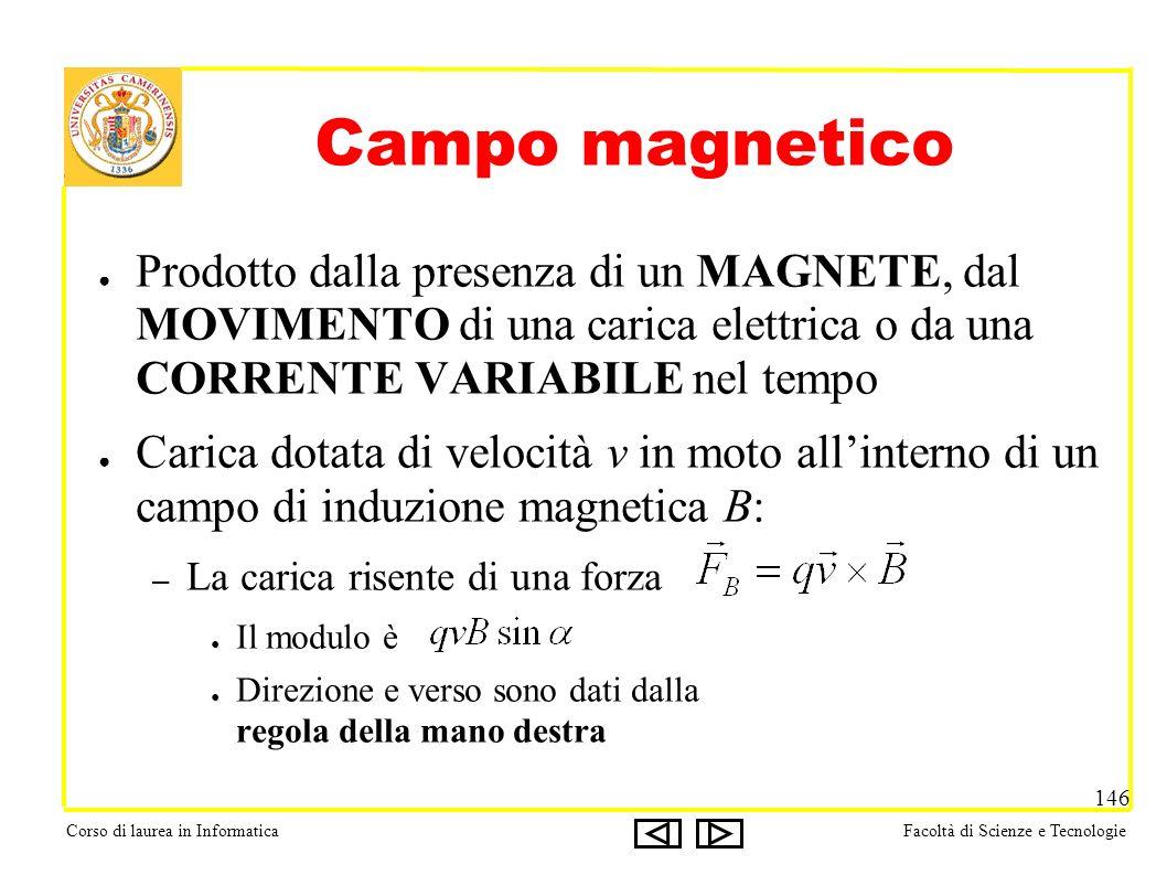 Corso di laurea in InformaticaFacoltà di Scienze e Tecnologie 146 Campo magnetico Prodotto dalla presenza di un MAGNETE, dal MOVIMENTO di una carica e