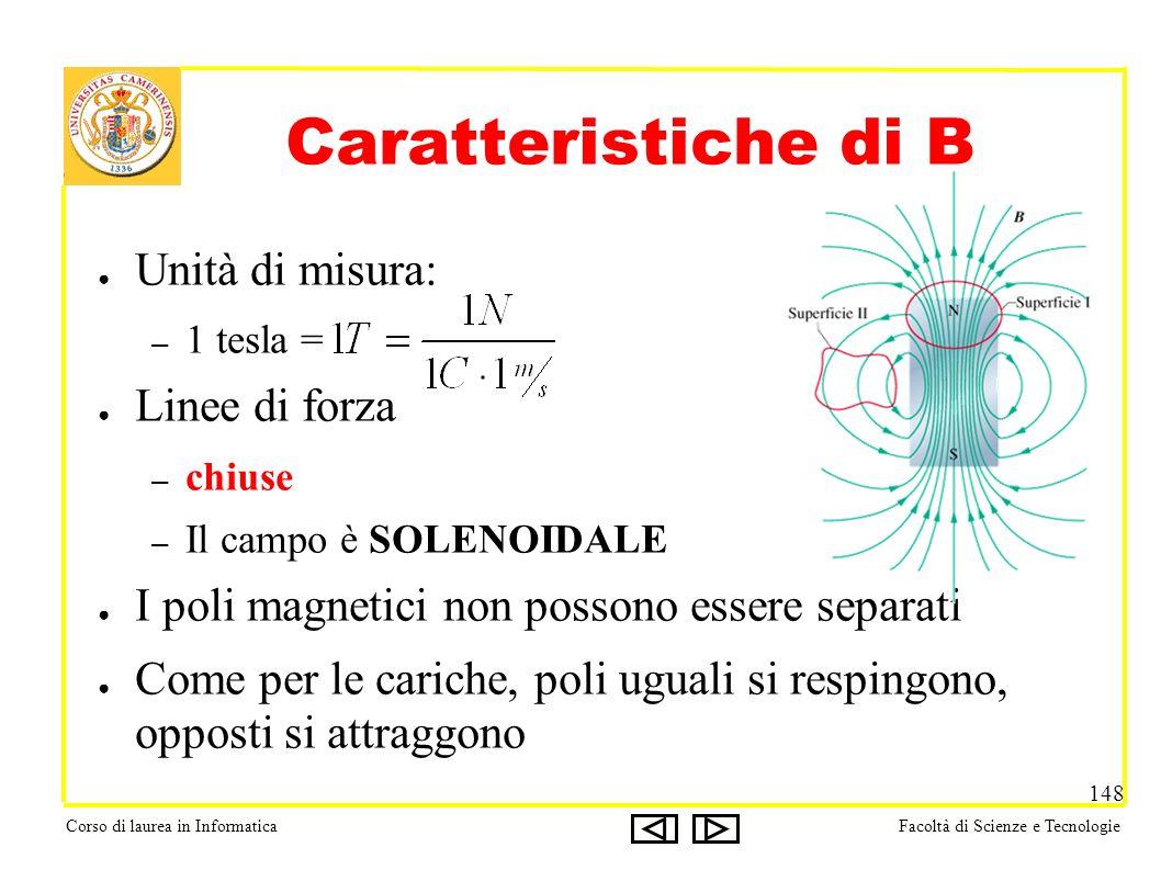 Corso di laurea in InformaticaFacoltà di Scienze e Tecnologie 148 Caratteristiche di B Unità di misura: – 1 tesla = Linee di forza – chiuse – Il campo
