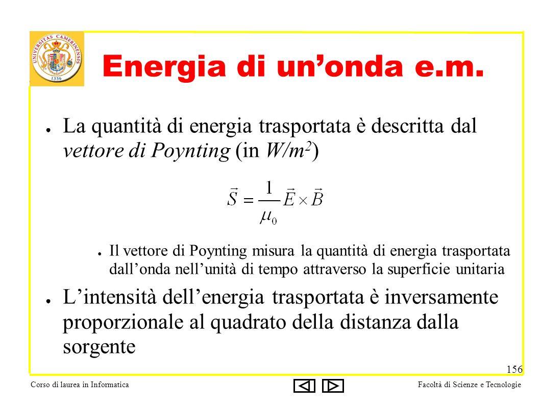 Corso di laurea in InformaticaFacoltà di Scienze e Tecnologie 156 Energia di unonda e.m. La quantità di energia trasportata è descritta dal vettore di