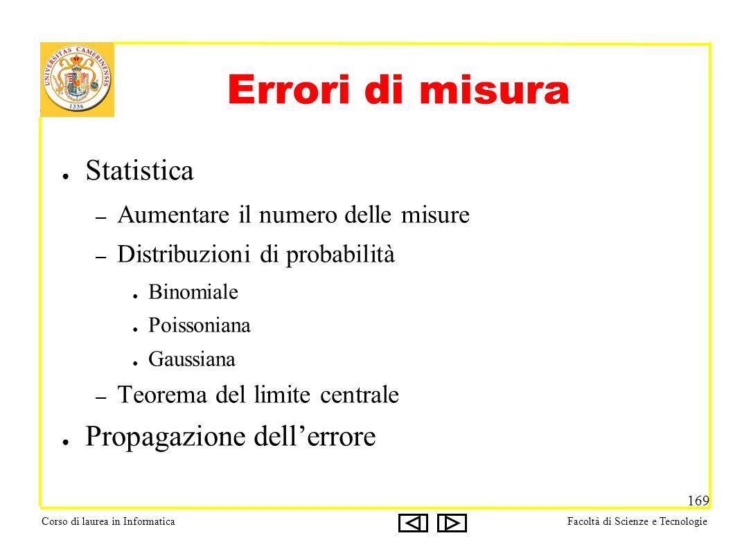 Corso di laurea in InformaticaFacoltà di Scienze e Tecnologie 169 Errori di misura Statistica – Aumentare il numero delle misure – Distribuzioni di pr