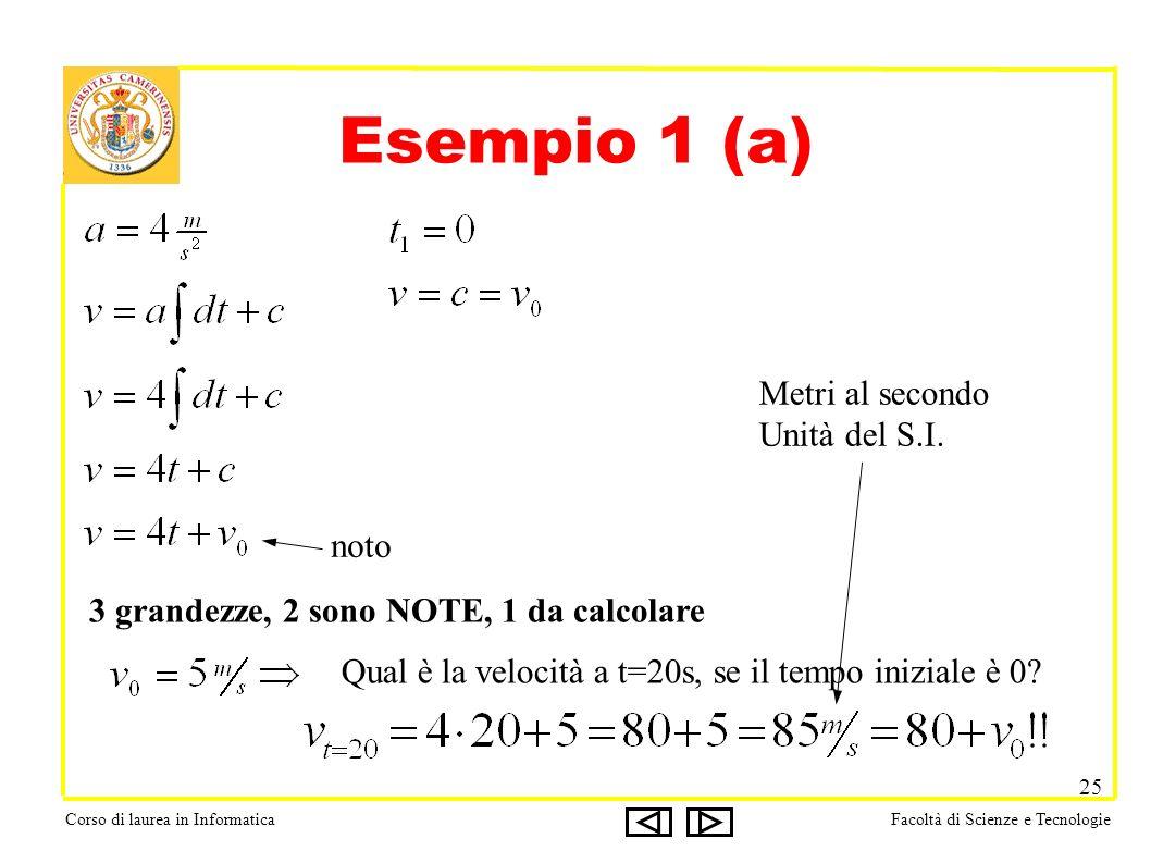 Corso di laurea in InformaticaFacoltà di Scienze e Tecnologie 25 Esempio 1 (a) 3 grandezze, 2 sono NOTE, 1 da calcolare noto Qual è la velocità a t=20s, se il tempo iniziale è 0.