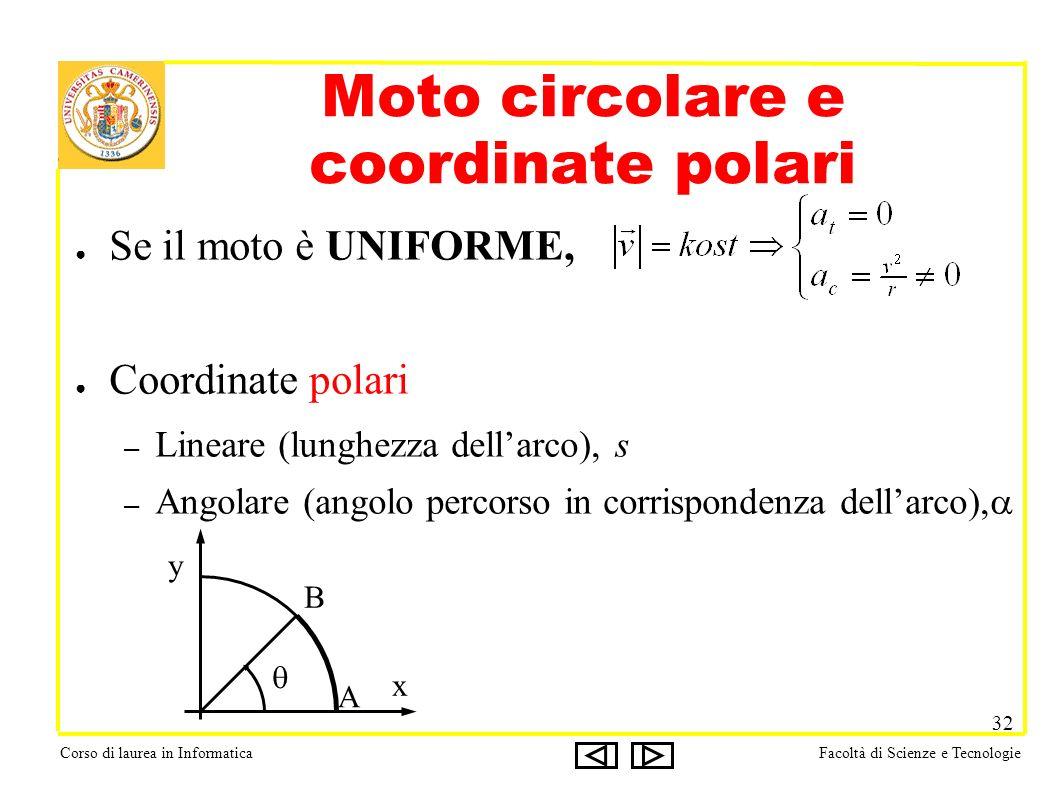 Corso di laurea in InformaticaFacoltà di Scienze e Tecnologie 32 Moto circolare e coordinate polari Se il moto è UNIFORME, Coordinate polari – Lineare