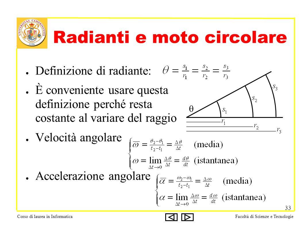 Corso di laurea in InformaticaFacoltà di Scienze e Tecnologie 33 Radianti e moto circolare Definizione di radiante: È conveniente usare questa definizione perché resta costante al variare del raggio Velocità angolare Accelerazione angolare