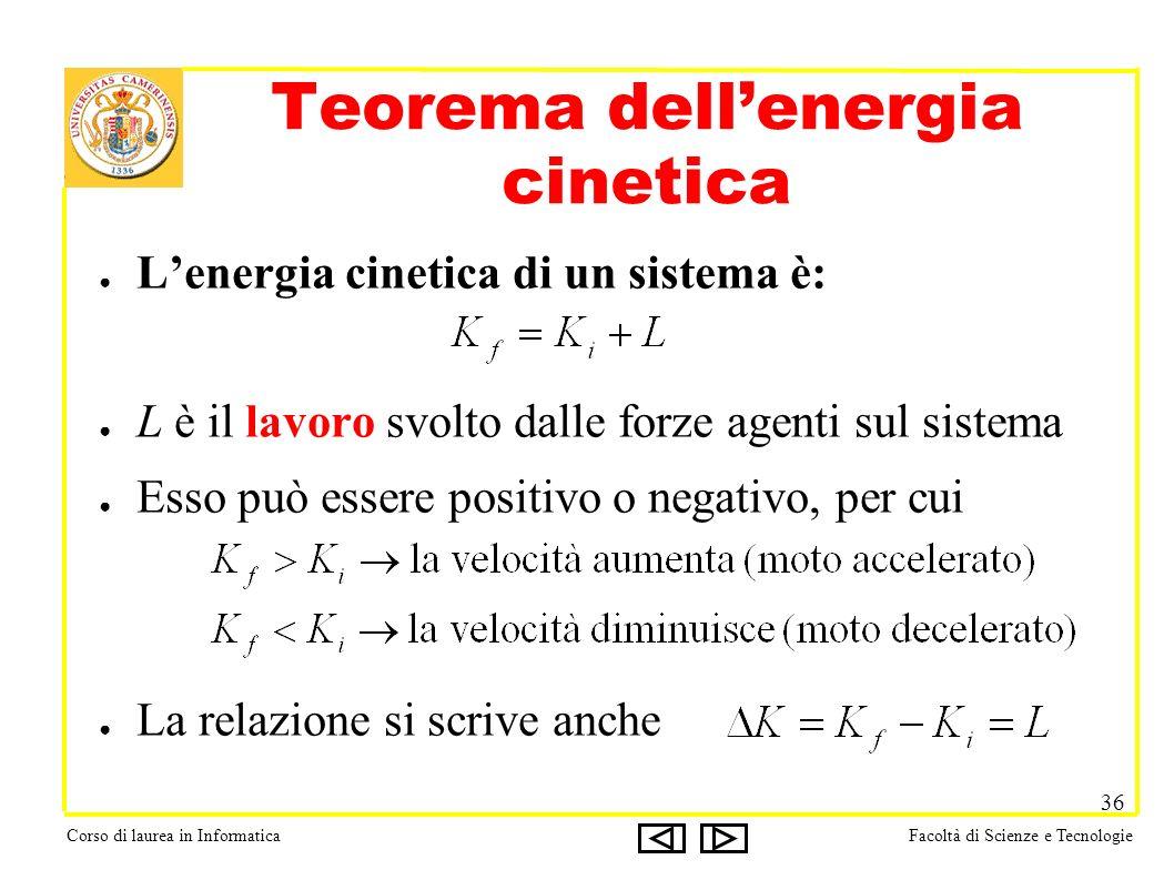 Corso di laurea in InformaticaFacoltà di Scienze e Tecnologie 36 Teorema dellenergia cinetica Lenergia cinetica di un sistema è: L è il lavoro svolto