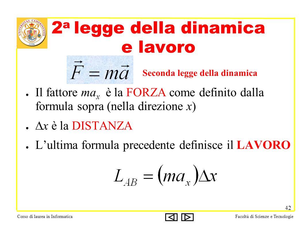 Corso di laurea in InformaticaFacoltà di Scienze e Tecnologie 42 2 a legge della dinamica e lavoro Il fattore ma x è la FORZA come definito dalla formula sopra (nella direzione x) x è la DISTANZA Lultima formula precedente definisce il LAVORO Seconda legge della dinamica