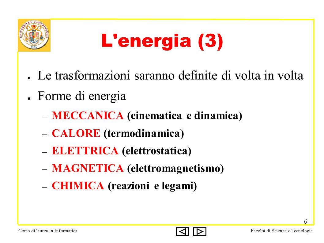 Corso di laurea in InformaticaFacoltà di Scienze e Tecnologie 6 L energia (3) Le trasformazioni saranno definite di volta in volta Forme di energia – MECCANICA (cinematica e dinamica) – CALORE (termodinamica) – ELETTRICA (elettrostatica) – MAGNETICA (elettromagnetismo) – CHIMICA (reazioni e legami)