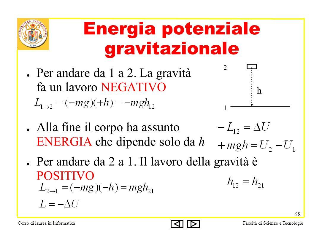 Corso di laurea in InformaticaFacoltà di Scienze e Tecnologie 68 Energia potenziale gravitazionale Per andare da 1 a 2. La gravità fa un lavoro NEGATI