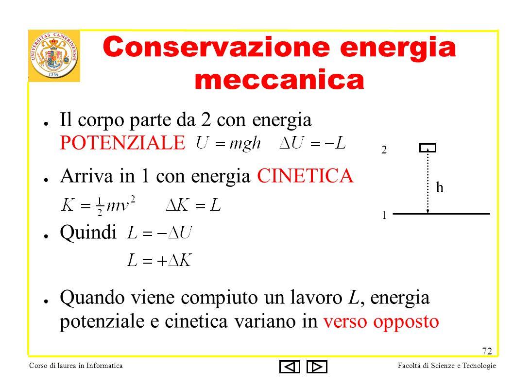 Corso di laurea in InformaticaFacoltà di Scienze e Tecnologie 72 Conservazione energia meccanica Il corpo parte da 2 con energia POTENZIALE Arriva in