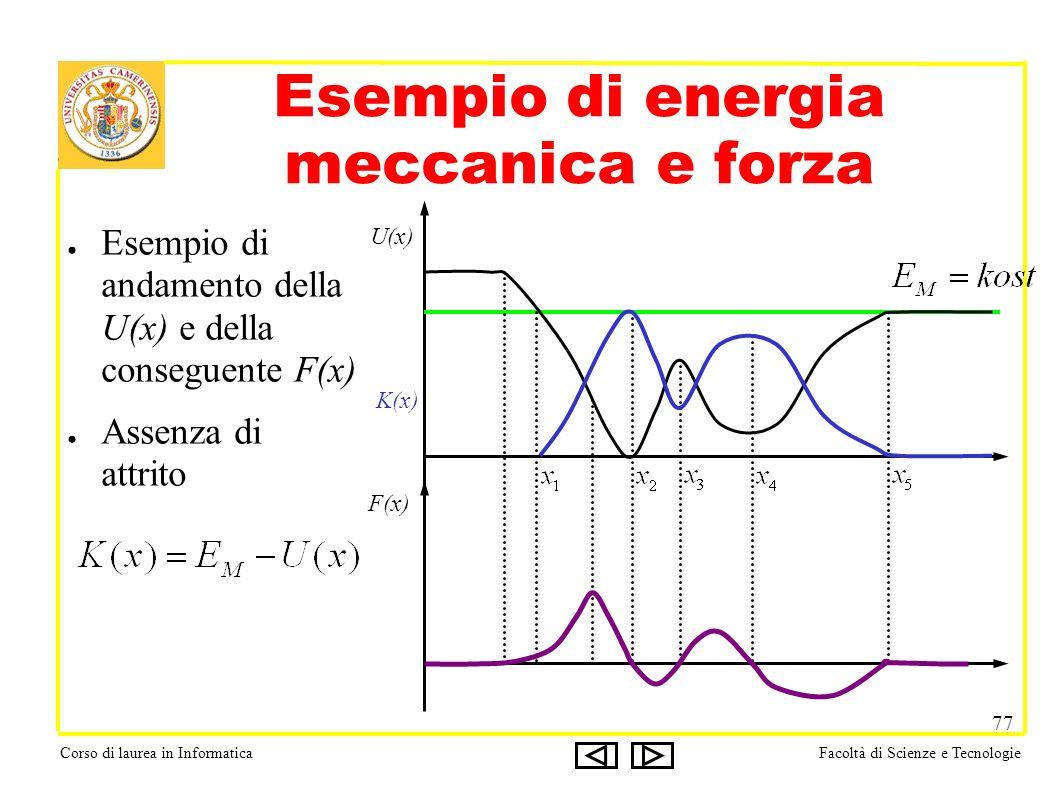 Corso di laurea in InformaticaFacoltà di Scienze e Tecnologie 77 Esempio di energia meccanica e forza Esempio di andamento della U(x) e della conseguente F(x) Assenza di attrito K(x) U(x) F(x)