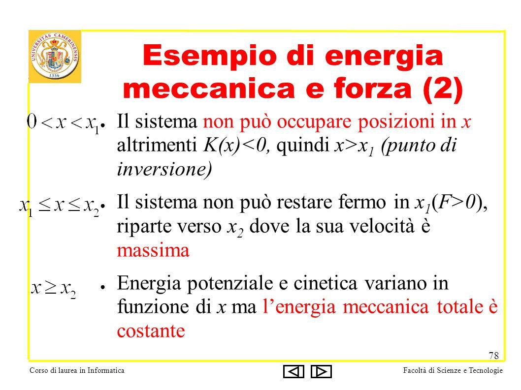 Corso di laurea in InformaticaFacoltà di Scienze e Tecnologie 78 Il sistema non può occupare posizioni in x altrimenti K(x) x 1 (punto di inversione) Il sistema non può restare fermo in x 1 (F>0), riparte verso x 2 dove la sua velocità è massima Energia potenziale e cinetica variano in funzione di x ma lenergia meccanica totale è costante Esempio di energia meccanica e forza (2)