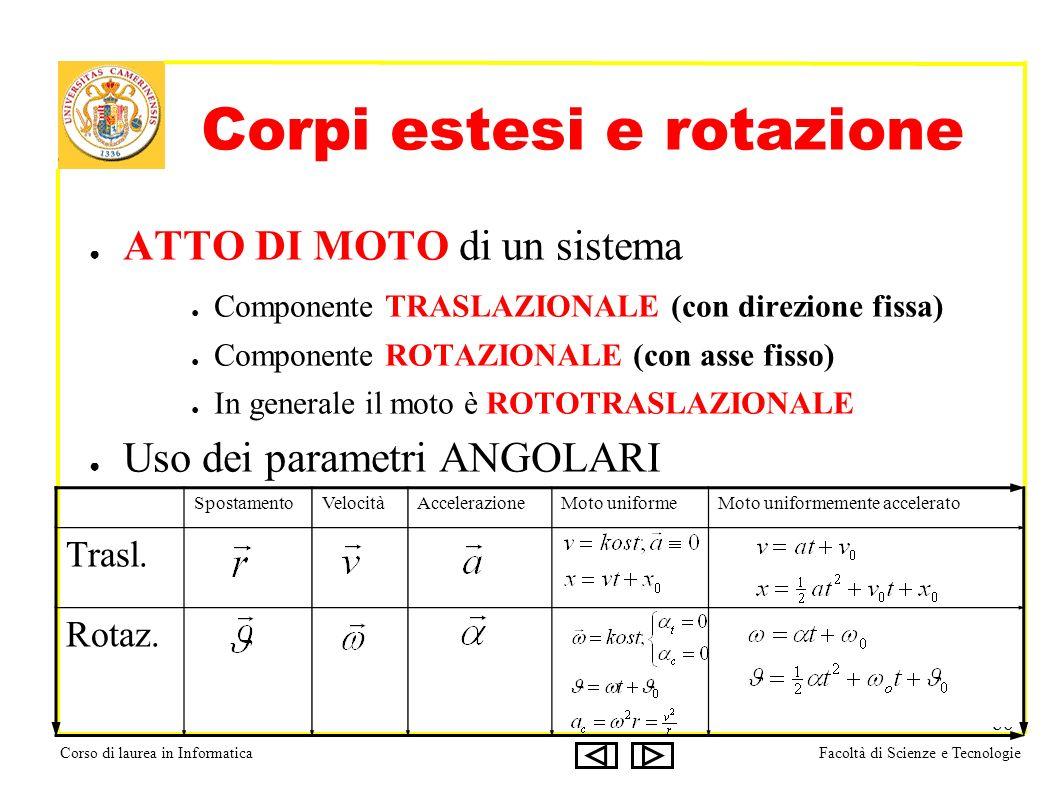 Corso di laurea in InformaticaFacoltà di Scienze e Tecnologie 86 Corpi estesi e rotazione ATTO DI MOTO di un sistema Componente TRASLAZIONALE (con direzione fissa) Componente ROTAZIONALE (con asse fisso) In generale il moto è ROTOTRASLAZIONALE Uso dei parametri ANGOLARI SpostamentoVelocitàAccelerazioneMoto uniformeMoto uniformemente accelerato Trasl.