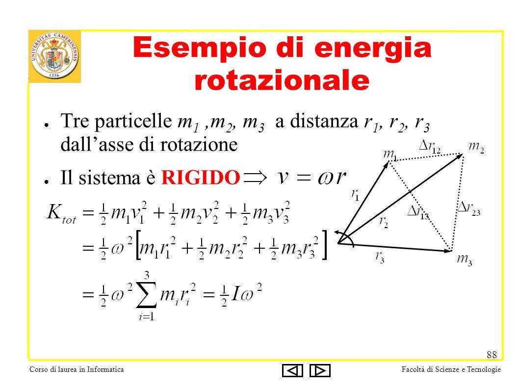 Corso di laurea in InformaticaFacoltà di Scienze e Tecnologie 88 Esempio di energia rotazionale Tre particelle m 1,m 2, m 3 a distanza r 1, r 2, r 3 dallasse di rotazione Il sistema è RIGIDO