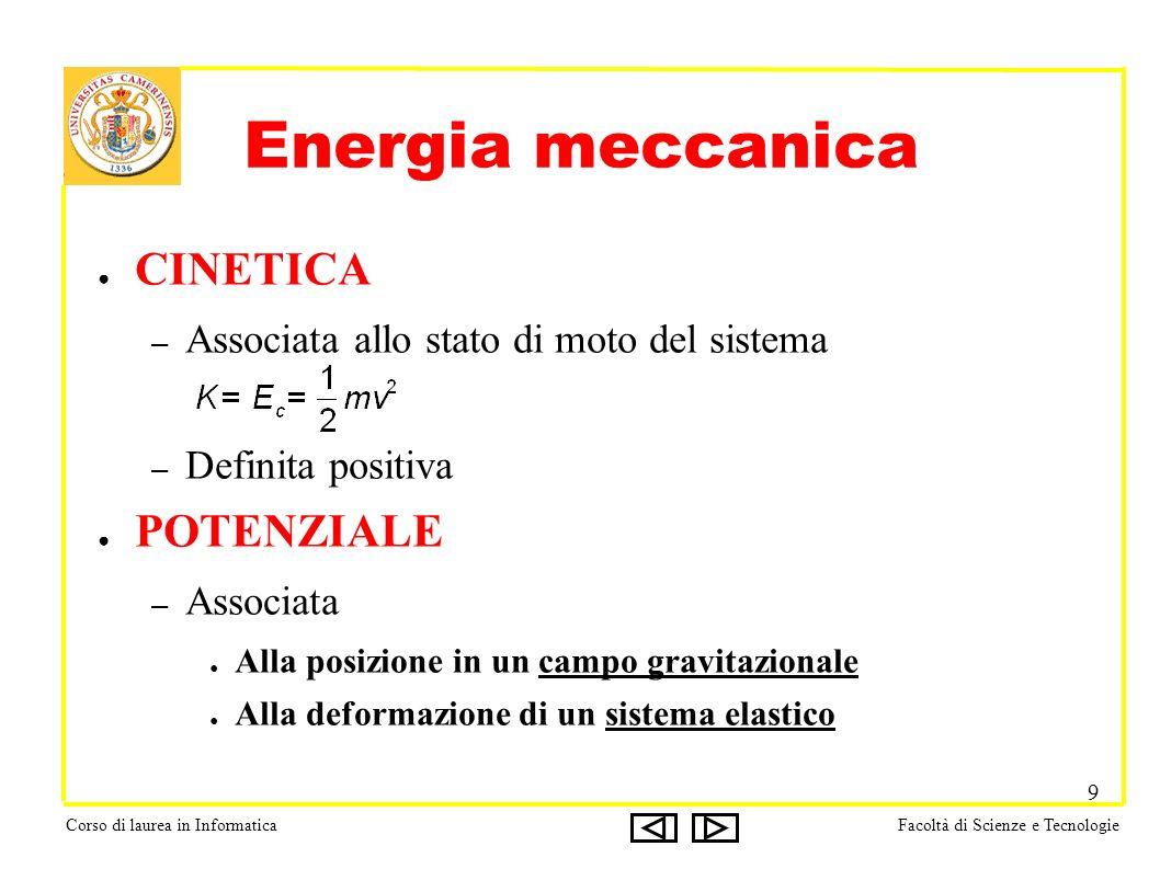 Corso di laurea in InformaticaFacoltà di Scienze e Tecnologie 9 Energia meccanica CINETICA – Associata allo stato di moto del sistema – Definita positiva POTENZIALE – Associata Alla posizione in un campo gravitazionale Alla deformazione di un sistema elastico