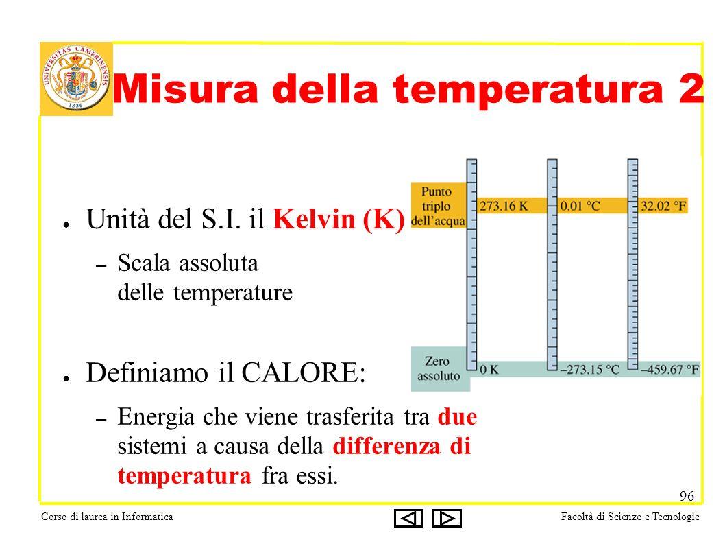 Corso di laurea in InformaticaFacoltà di Scienze e Tecnologie 96 Unità del S.I. il Kelvin (K) – Scala assoluta delle temperature Definiamo il CALORE:
