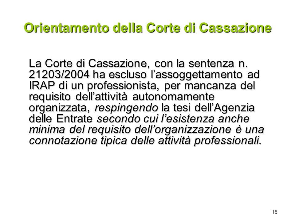 18 Orientamento della Corte di Cassazione La Corte di Cassazione, con la sentenza n. 21203/2004 ha escluso lassoggettamento ad IRAP di un professionis