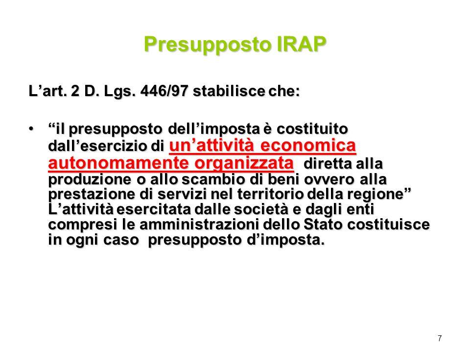 7 Presupposto IRAP Lart. 2 D. Lgs. 446/97 stabilisce che: il presupposto dellimposta è costituito dallesercizio di unattività economica autonomamente