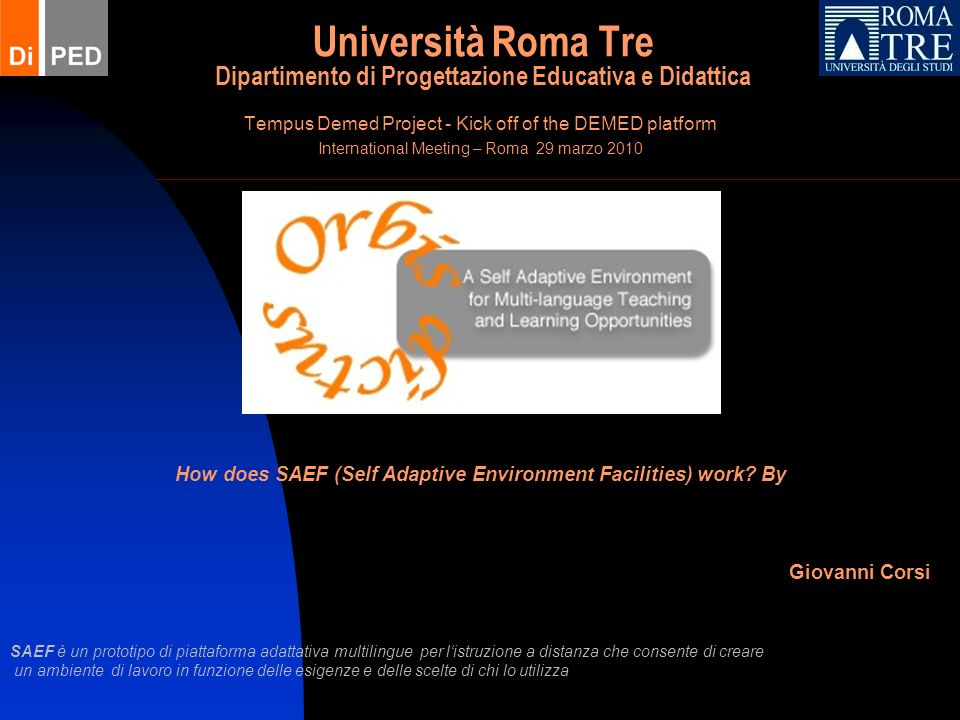 09/11/2013 Self Adaptive Environment Facilities 2 Il sistema risiede su un server dedicato allindirizzo http://62.149.167.177/saef/ Prototipo in sviluppo A Self Adaptive Environment for Multi-language Teaching and Learning Opportunities Laccesso al sistema è consentito mediante procedura di registrazione ed abilitazione