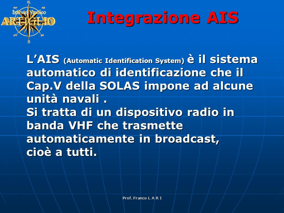 Prof. Franco L A R I Integrazione AIS LAIS (Automatic Identification System) è il sistema automatico di identificazione che il Cap.V della SOLAS impon