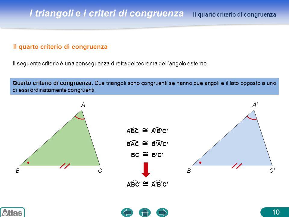I triangoli e i criteri di congruenza 10 Quarto criterio di congruenza. Due triangoli sono congruenti se hanno due angoli e il lato opposto a uno di e
