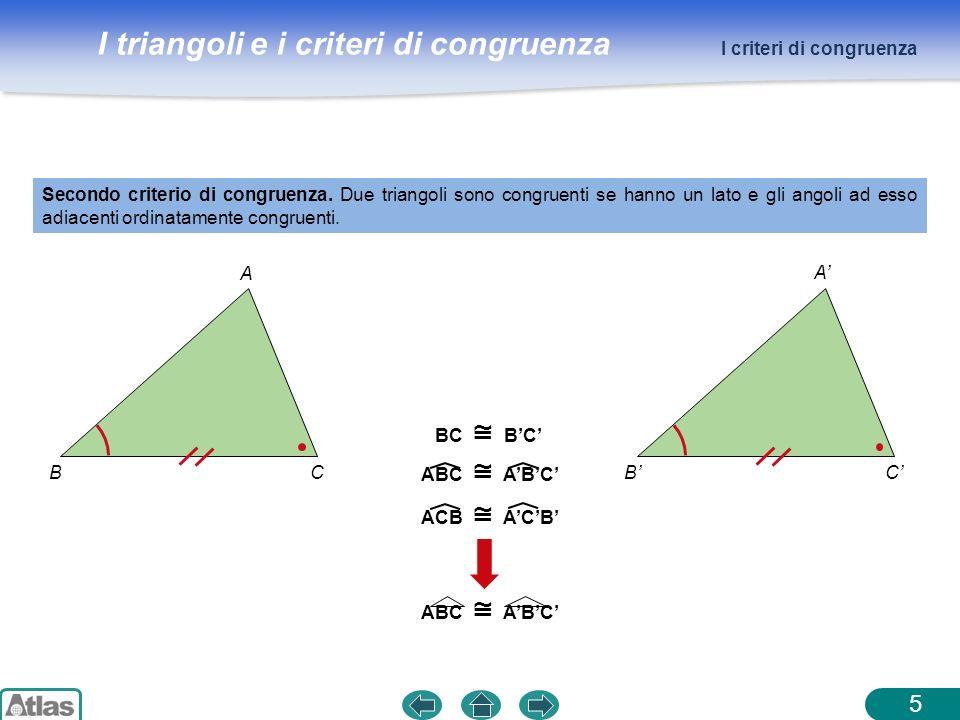 I triangoli e i criteri di congruenza A BC 5 Secondo criterio di congruenza. Due triangoli sono congruenti se hanno un lato e gli angoli ad esso adiac