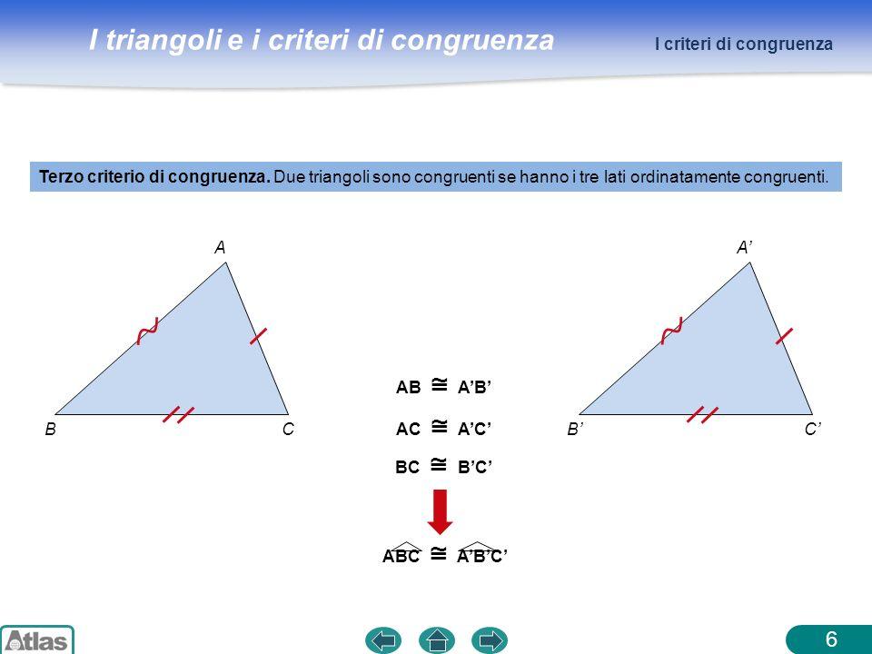 I triangoli e i criteri di congruenza 6 Terzo criterio di congruenza. Due triangoli sono congruenti se hanno i tre lati ordinatamente congruenti. I cr