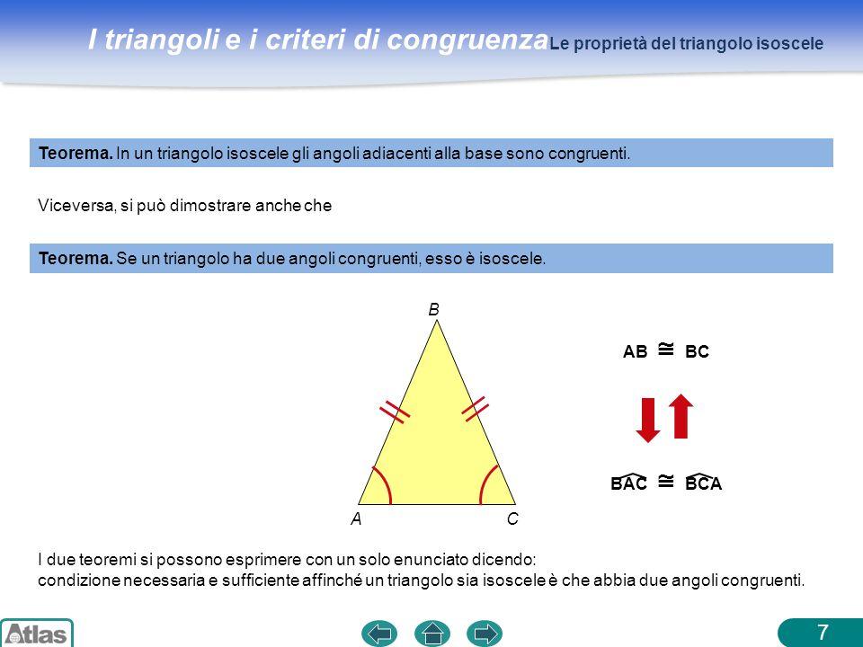 I triangoli e i criteri di congruenza 7 Teorema. In un triangolo isoscele gli angoli adiacenti alla base sono congruenti. Le proprietà del triangolo i