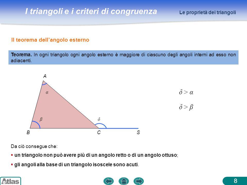 I triangoli e i criteri di congruenza 8 Teorema. In ogni triangolo ogni angolo esterno è maggiore di ciascuno degli angoli interni ad esso non adiacen