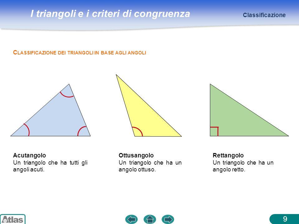 I triangoli e i criteri di congruenza 9 C LASSIFICAZIONE DEI TRIANGOLI IN BASE AGLI ANGOLI Acutangolo Un triangolo che ha tutti gli angoli acuti. Ottu