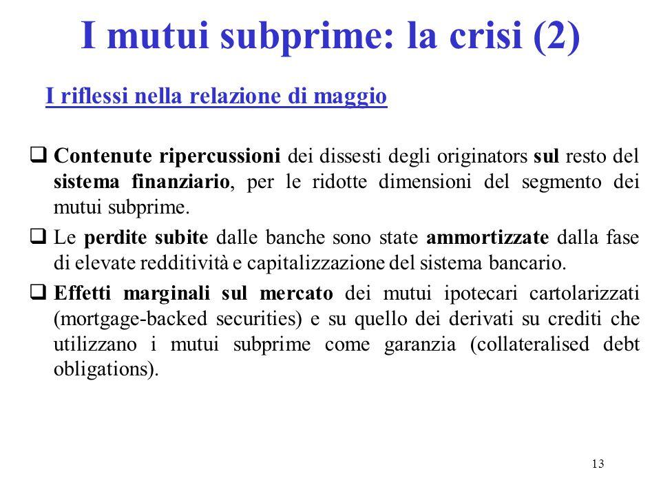 13 I mutui subprime: la crisi (2) Contenute ripercussioni dei dissesti degli originators sul resto del sistema finanziario, per le ridotte dimensioni del segmento dei mutui subprime.