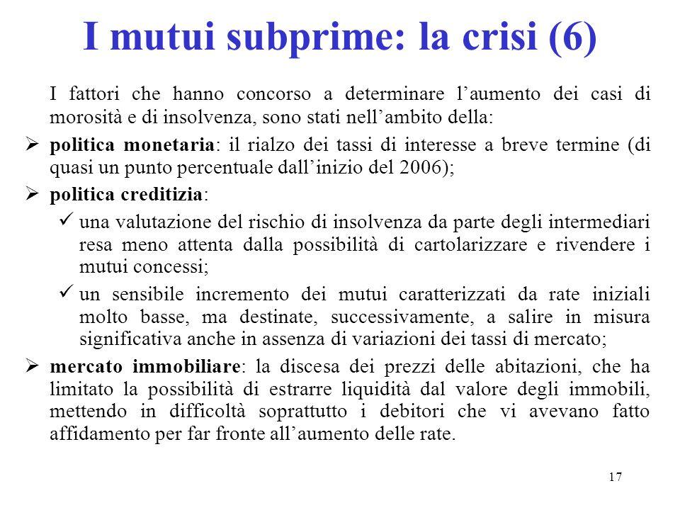 17 I mutui subprime: la crisi (6) I fattori che hanno concorso a determinare laumento dei casi di morosità e di insolvenza, sono stati nellambito dell