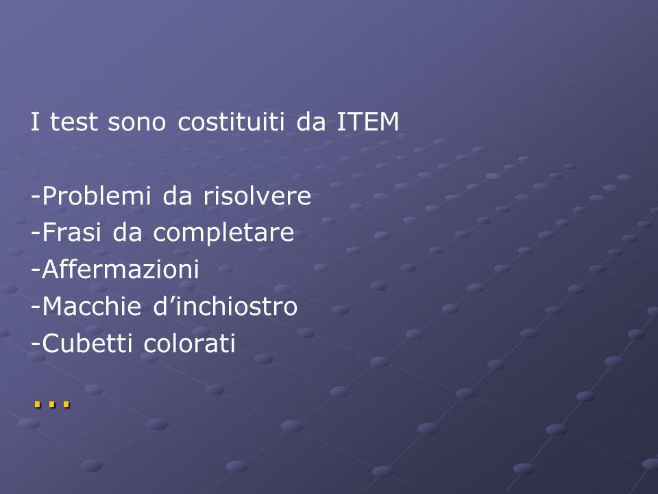 I test sono costituiti da ITEM -Problemi da risolvere -Frasi da completare -Affermazioni -Macchie dinchiostro -Cubetti colorati...